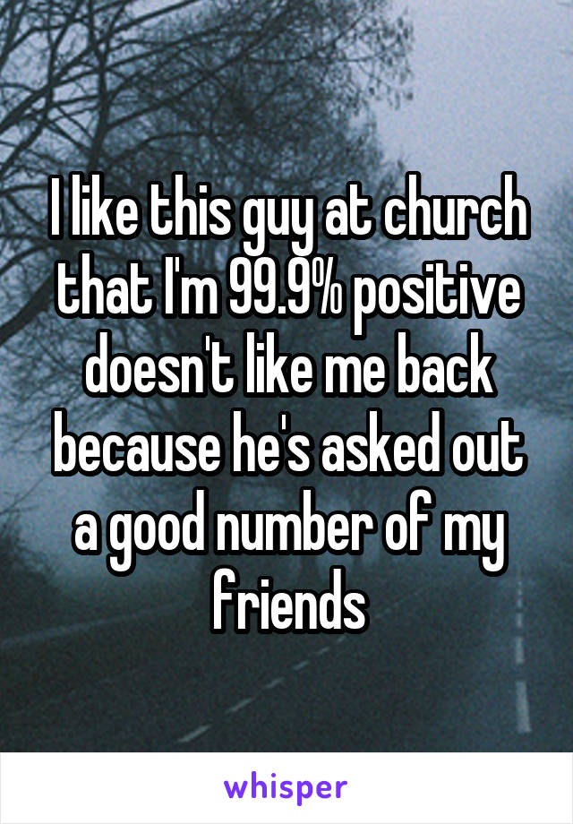I like this guy at church that I'm 99.9% positive doesn't like me back because he's asked out a good number of my friends