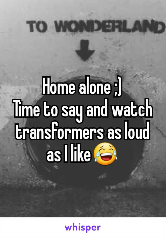 Home alone ;) Time to say and watch transformers as loud as I like😂