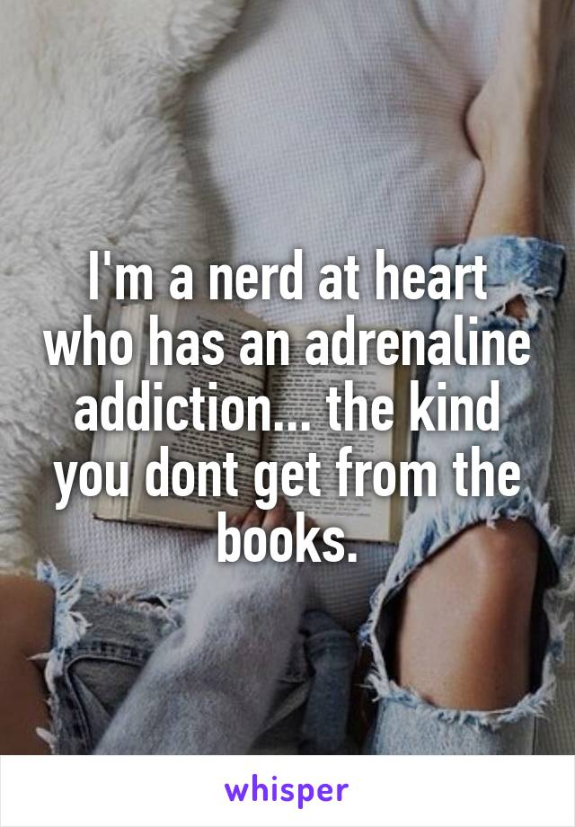 I'm a nerd at heart who has an adrenaline addiction... the kind you dont get from the books.