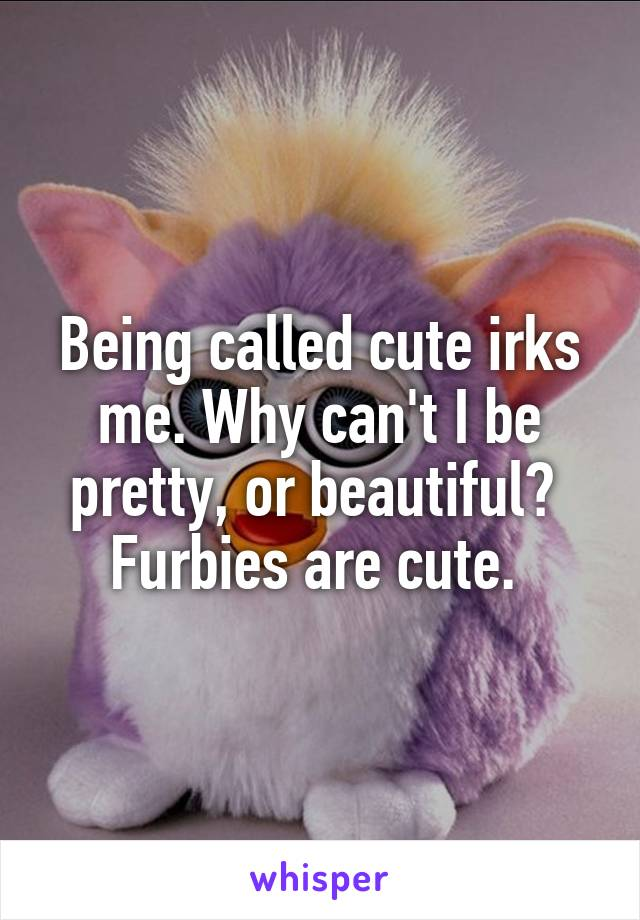 Being called cute irks me. Why can't I be pretty, or beautiful?  Furbies are cute.