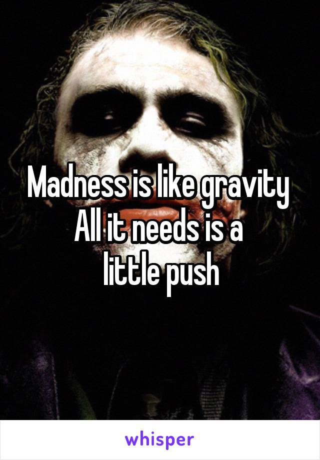 Madness is like gravity  All it needs is a  little push