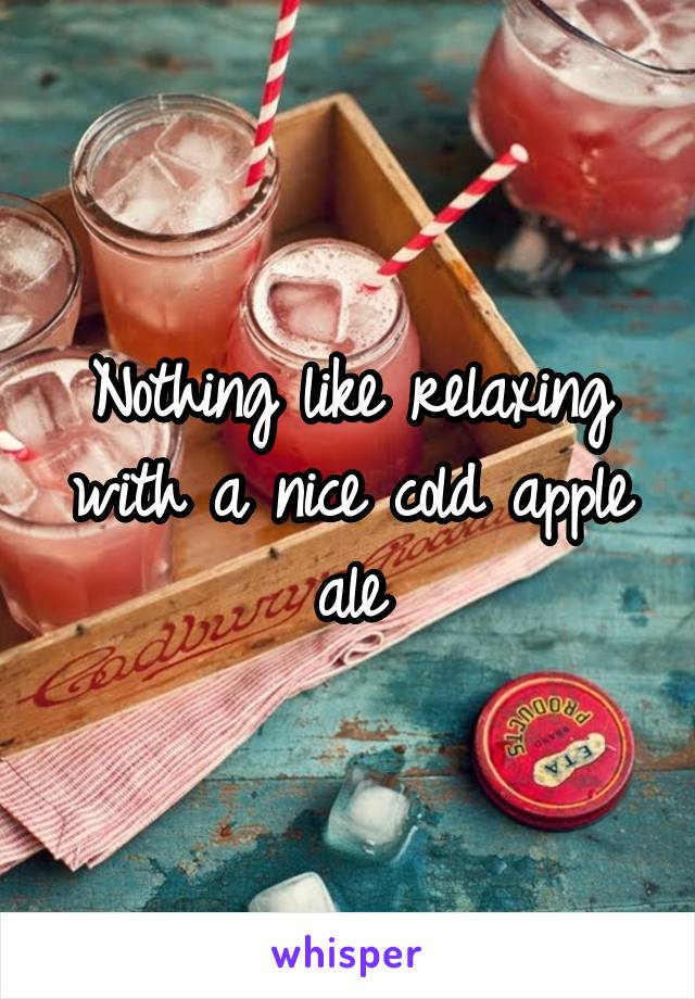Nothing like relaxing with a nice cold apple ale