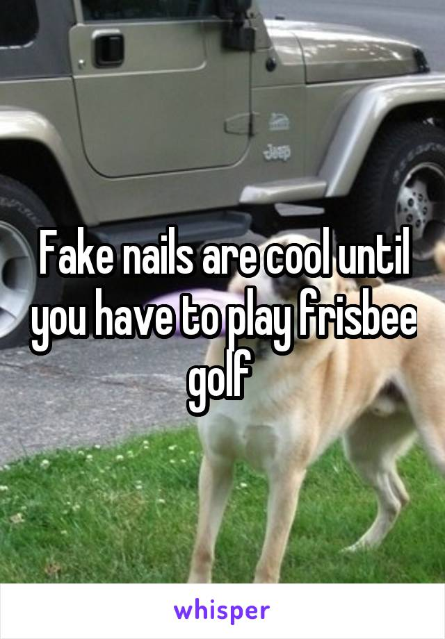 Fake nails are cool until you have to play frisbee golf