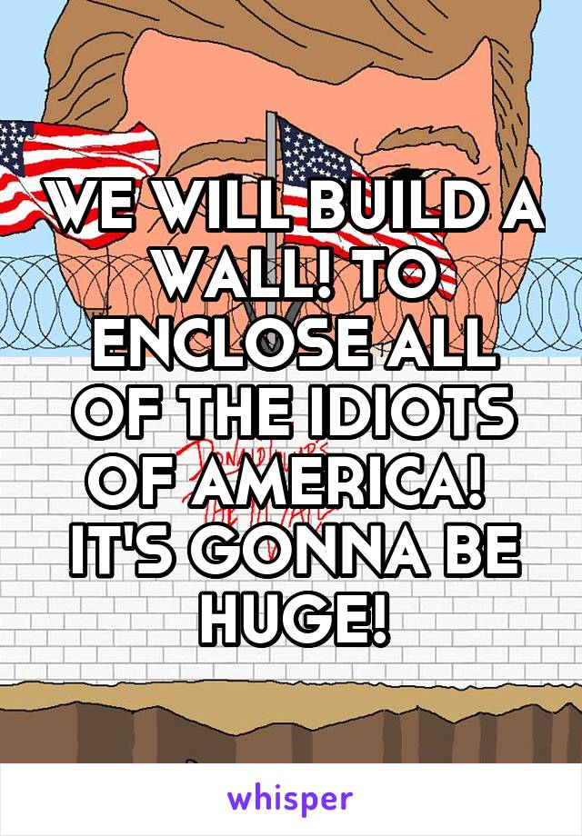 WE WILL BUILD A WALL! TO ENCLOSE ALL OF THE IDIOTS OF AMERICA!  IT'S GONNA BE HUGE!