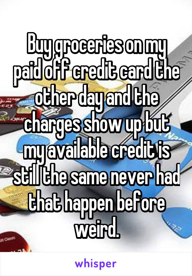 Buy groceries on my paid off credit card the other day and the charges show up but my available credit is still the same never had that happen before weird.