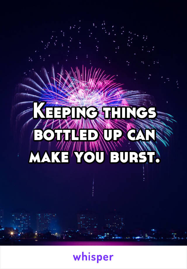 Keeping things bottled up can make you burst.