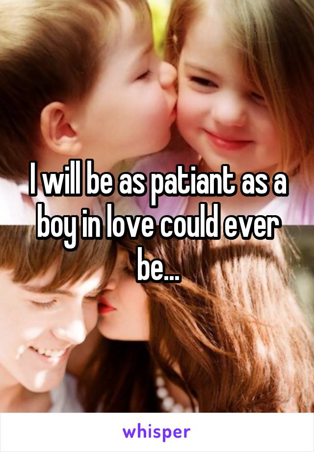 I will be as patiant as a boy in love could ever be...