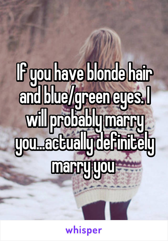 If you have blonde hair and blue/green eyes. I will probably marry you...actually definitely marry you