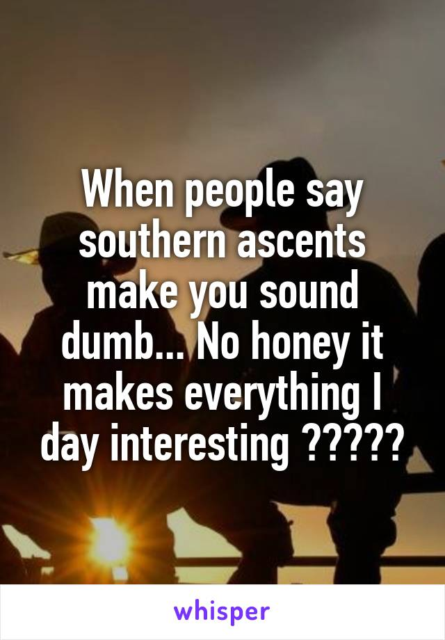 When people say southern ascents make you sound dumb... No honey it makes everything I day interesting 😂🙌🏼👌🏼