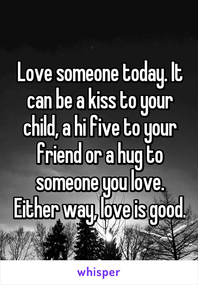 Love someone today. It can be a kiss to your child, a hi five to your friend or a hug to someone you love. Either way, love is good.