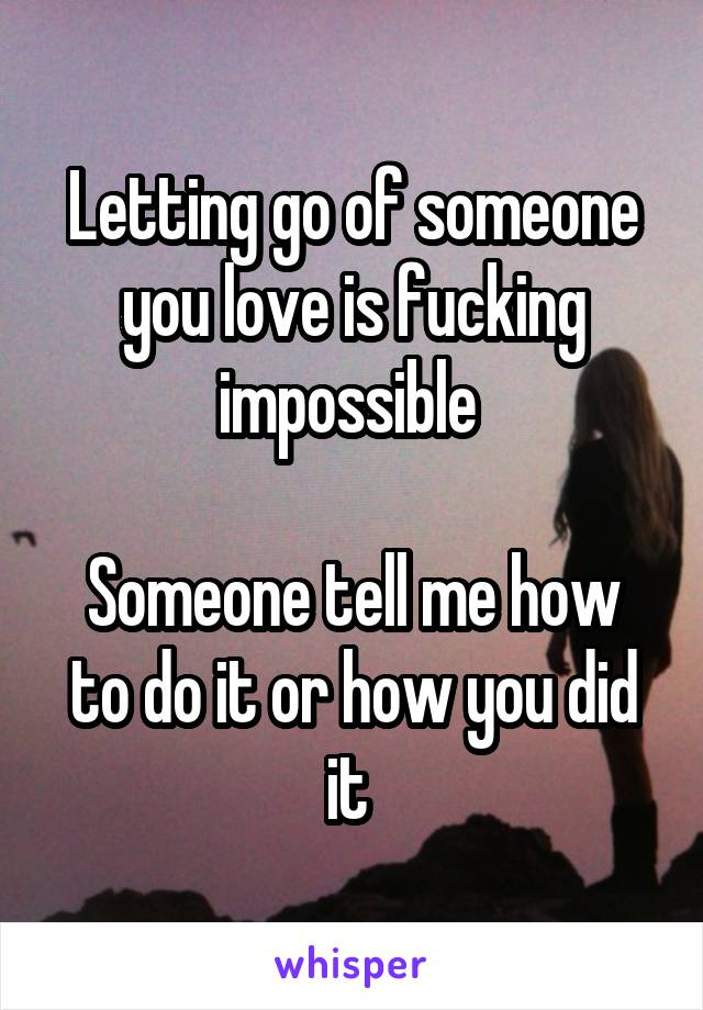 Letting go of someone you love is fucking impossible   Someone tell me how to do it or how you did it