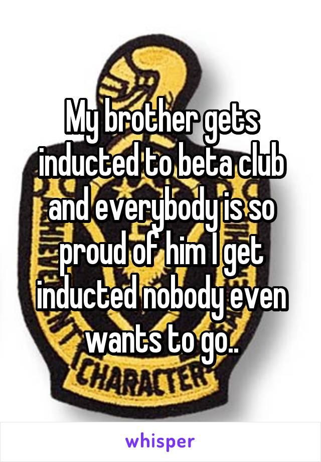 My brother gets inducted to beta club and everybody is so proud of him I get inducted nobody even wants to go..
