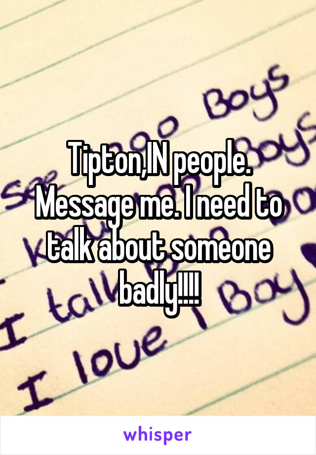 Tipton,IN people. Message me. I need to talk about someone badly!!!!