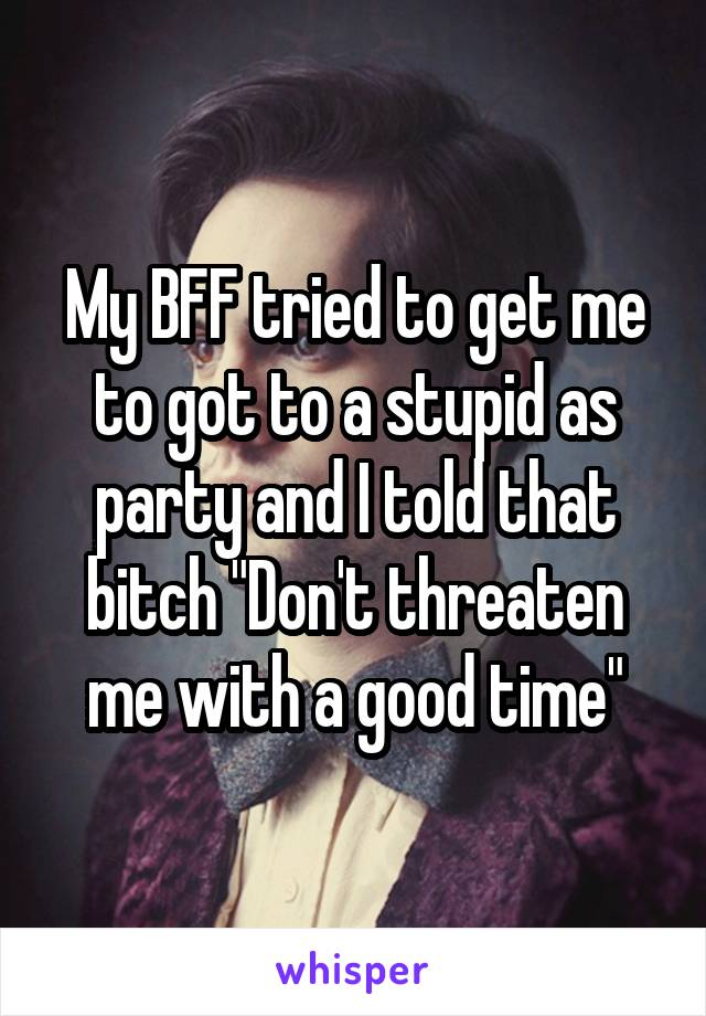 "My BFF tried to get me to got to a stupid as party and I told that bitch ""Don't threaten me with a good time"""