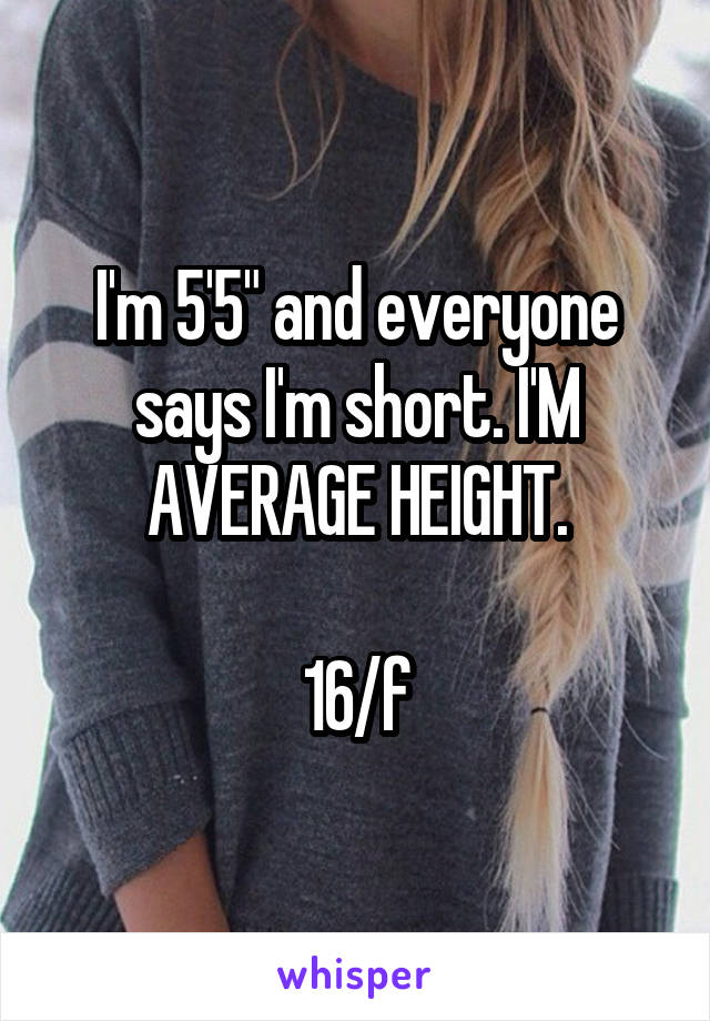 "I'm 5'5"" and everyone says I'm short. I'M AVERAGE HEIGHT.  16/f"