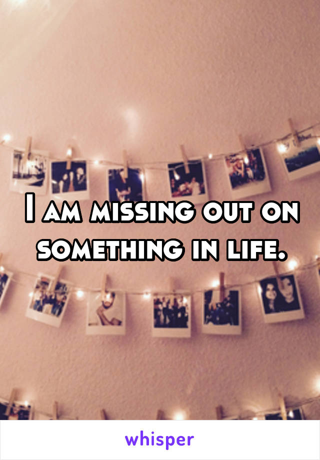 I am missing out on something in life.