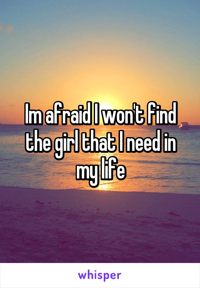 Im afraid I won't find the girl that I need in my life