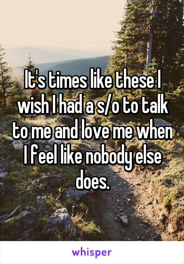 It's times like these I wish I had a s/o to talk to me and love me when I feel like nobody else does.