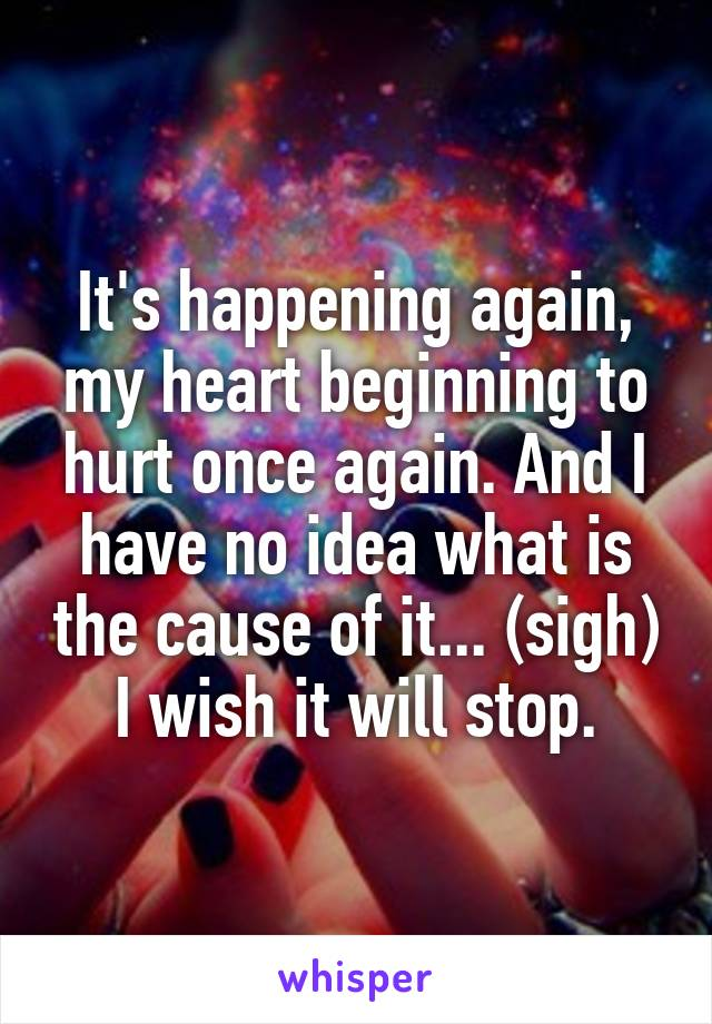 It's happening again, my heart beginning to hurt once again. And I have no idea what is the cause of it... (sigh) I wish it will stop.