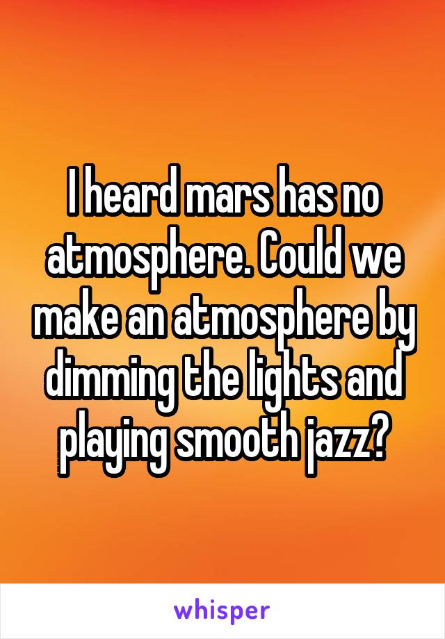 I heard mars has no atmosphere. Could we make an atmosphere by dimming the lights and playing smooth jazz?