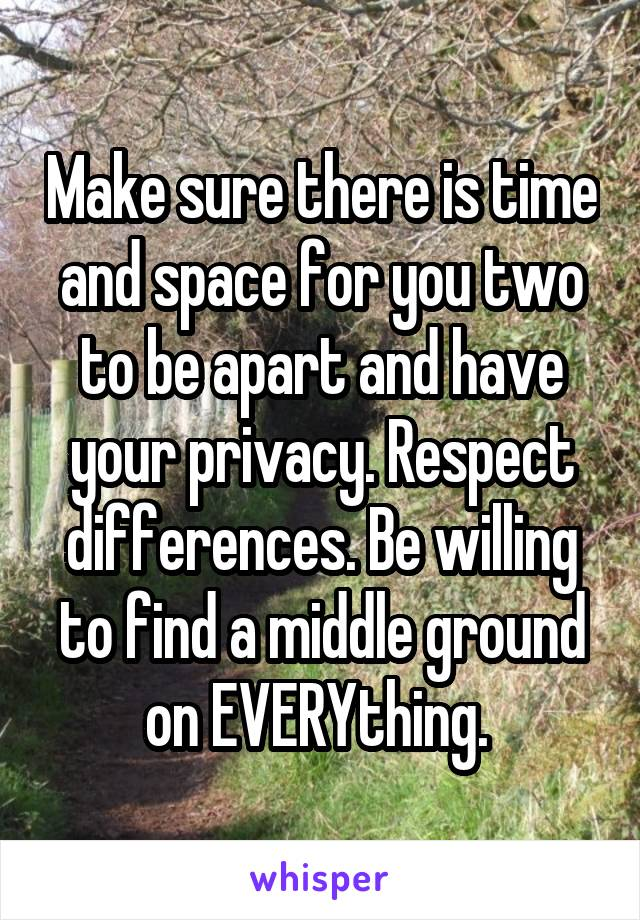 Make sure there is time and space for you two to be apart and have your privacy. Respect differences. Be willing to find a middle ground on EVERYthing.