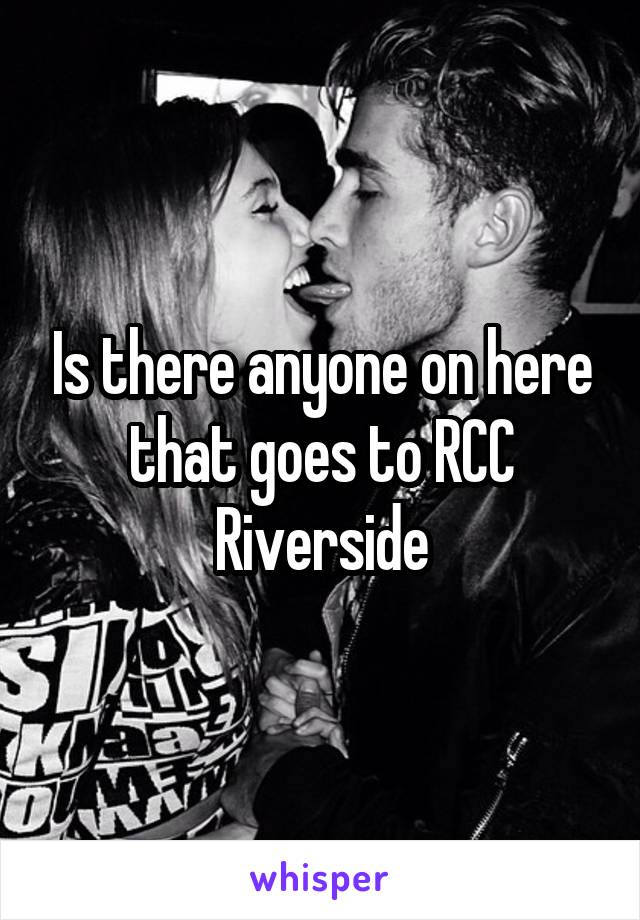 Is there anyone on here that goes to RCC Riverside