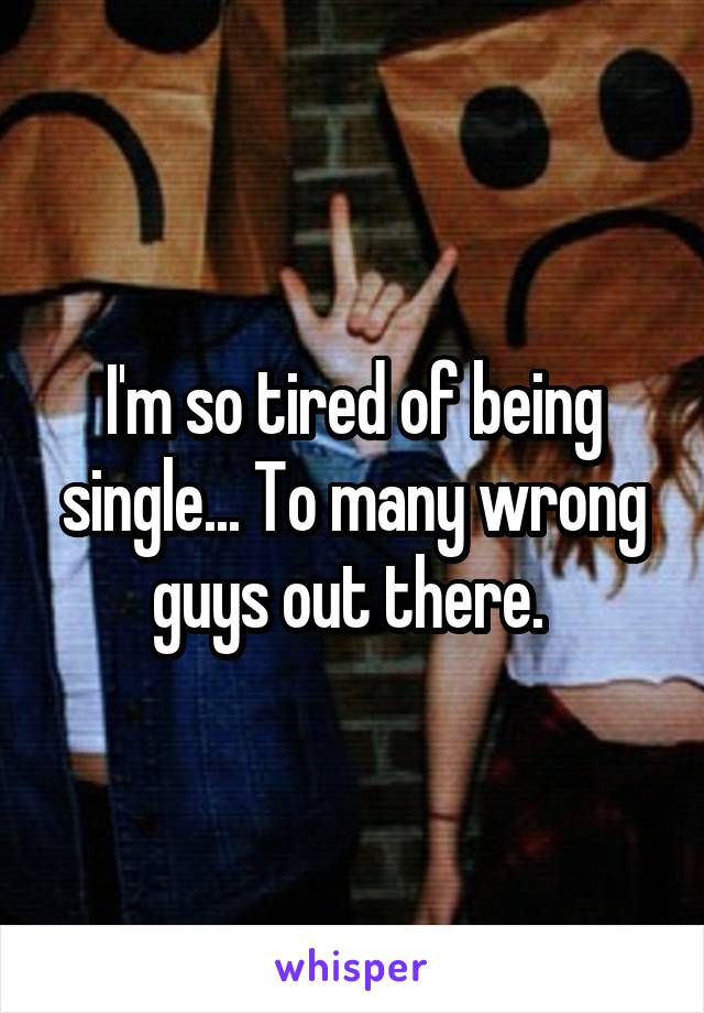 I'm so tired of being single... To many wrong guys out there.