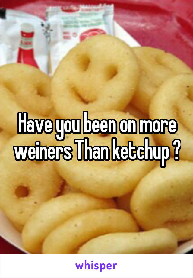 Have you been on more weiners Than ketchup ?