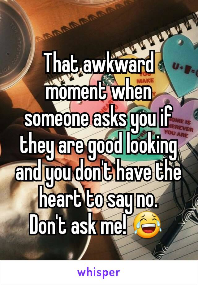 That awkward moment when someone asks you if they are good looking and you don't have the heart to say no. Don't ask me! 😂