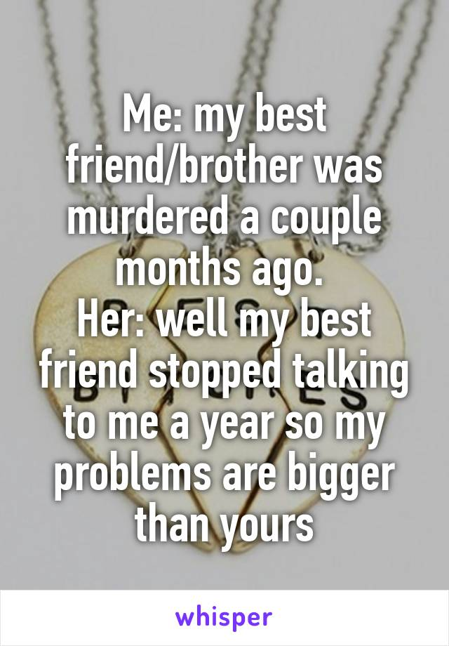 Me: my best friend/brother was murdered a couple months ago.  Her: well my best friend stopped talking to me a year so my problems are bigger than yours