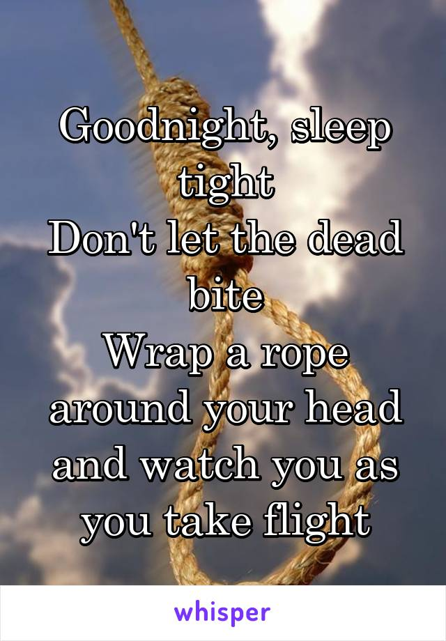 Goodnight, sleep tight Don't let the dead bite Wrap a rope around your head and watch you as you take flight