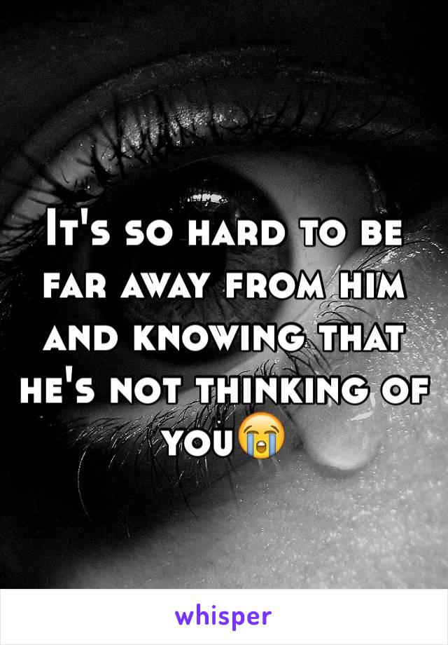 It's so hard to be far away from him and knowing that he's not thinking of you😭