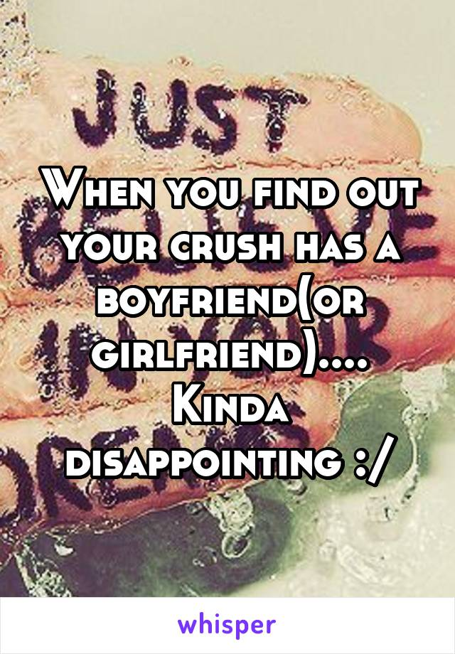 When you find out your crush has a boyfriend(or girlfriend).... Kinda disappointing :/