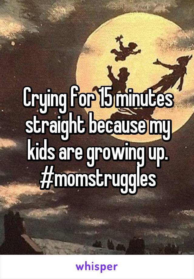 Crying for 15 minutes straight because my kids are growing up. #momstruggles