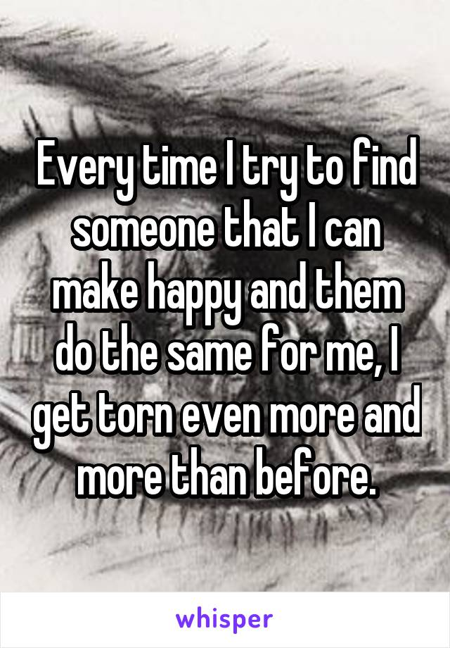 Every time I try to find someone that I can make happy and them do the same for me, I get torn even more and more than before.