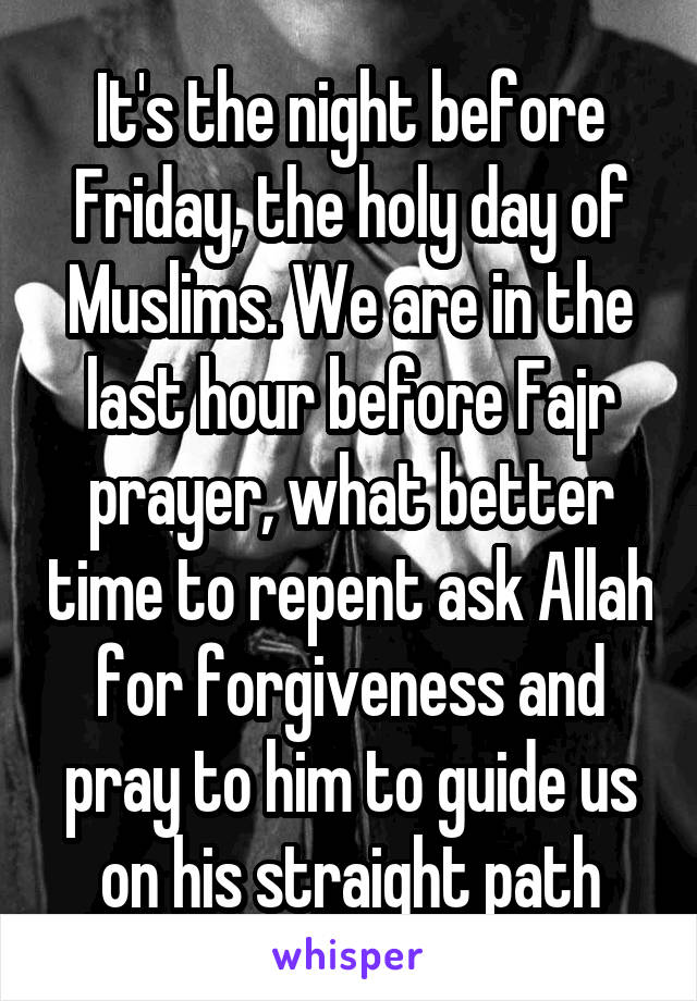 It's the night before Friday, the holy day of Muslims. We are in the last hour before Fajr prayer, what better time to repent ask Allah for forgiveness and pray to him to guide us on his straight path