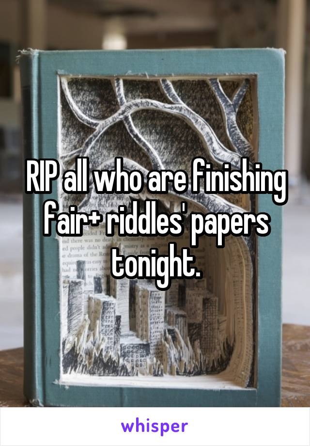 RIP all who are finishing fair+ riddles' papers tonight.