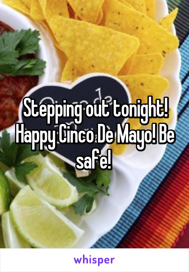 Stepping out tonight! Happy Cinco De Mayo! Be safe!
