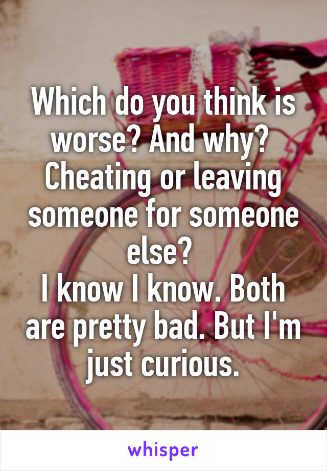 Which do you think is worse? And why?  Cheating or leaving someone for someone else?  I know I know. Both are pretty bad. But I'm just curious.