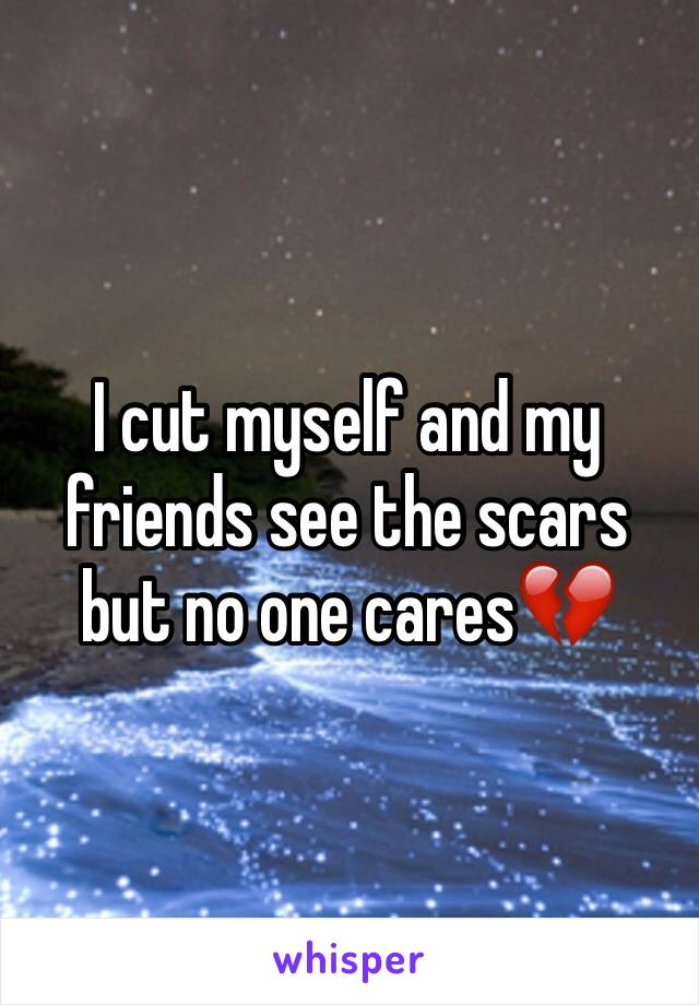 I cut myself and my friends see the scars but no one cares💔