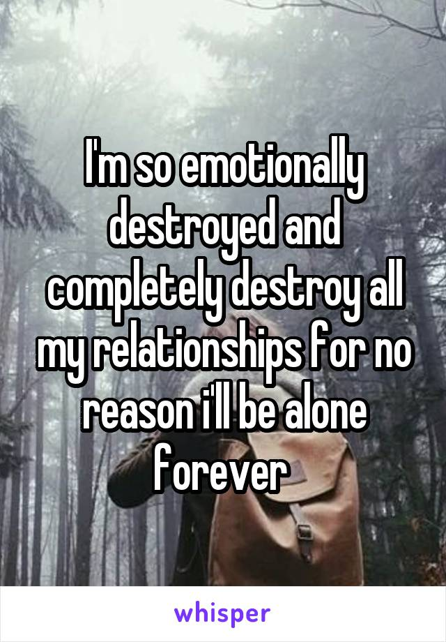 I'm so emotionally destroyed and completely destroy all my relationships for no reason i'll be alone forever
