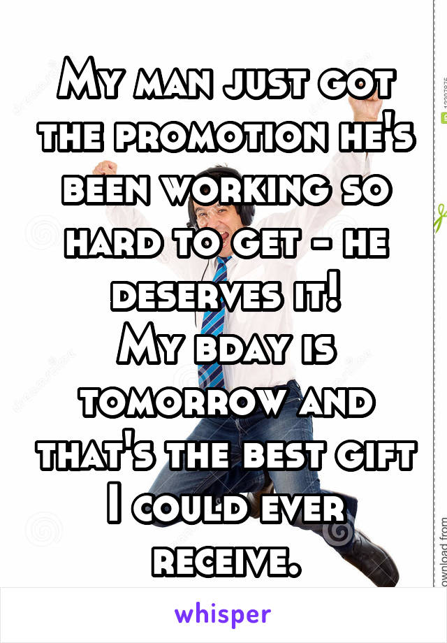 My man just got the promotion he's been working so hard to get - he deserves it! My bday is tomorrow and that's the best gift I could ever receive.
