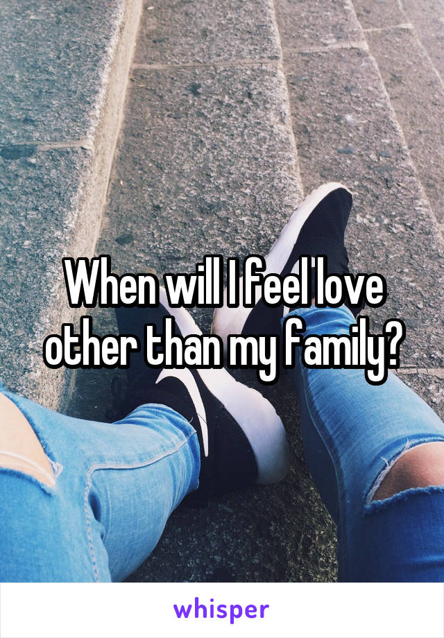 When will I feel love other than my family?