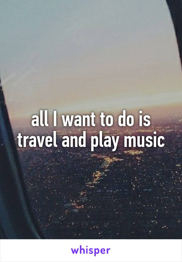 all I want to do is travel and play music