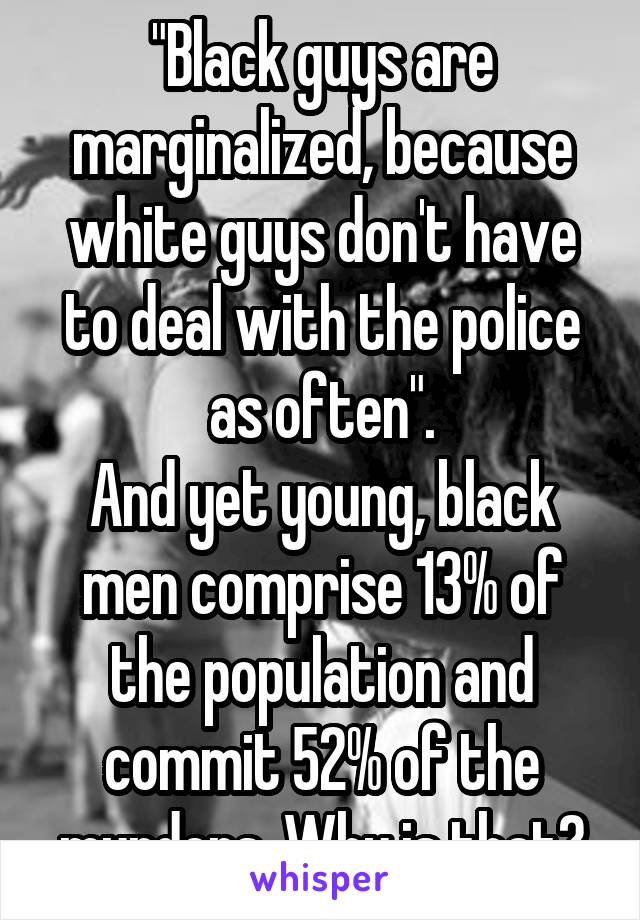 """Black guys are marginalized, because white guys don't have to deal with the police as often"". And yet young, black men comprise 13% of the population and commit 52% of the murders. Why is that?"