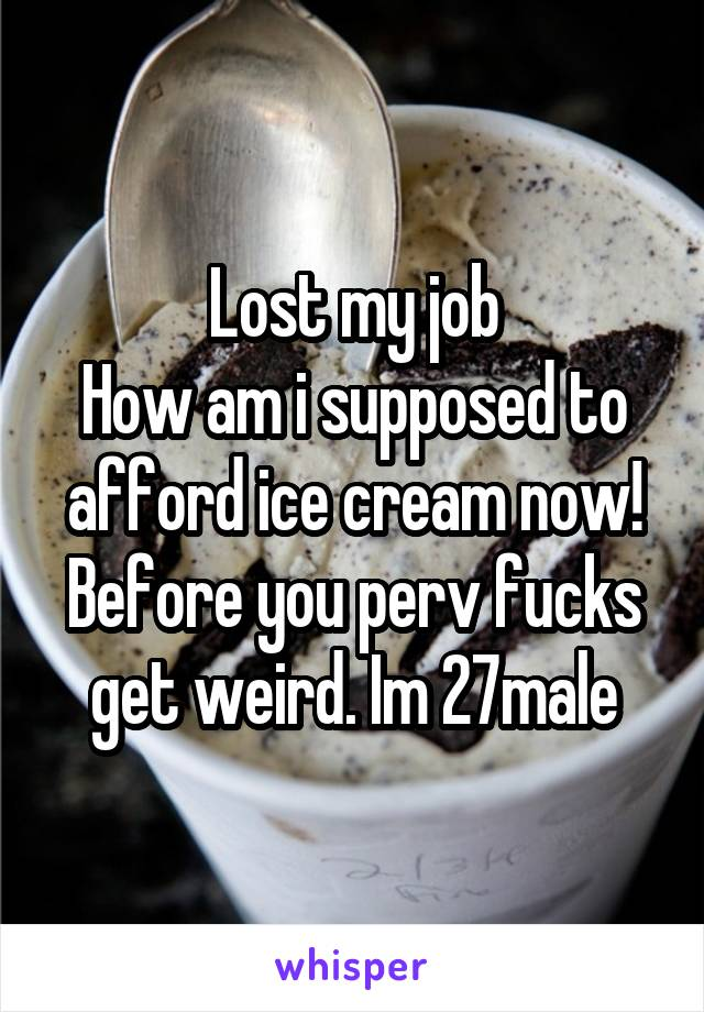 Lost my job How am i supposed to afford ice cream now! Before you perv fucks get weird. Im 27male