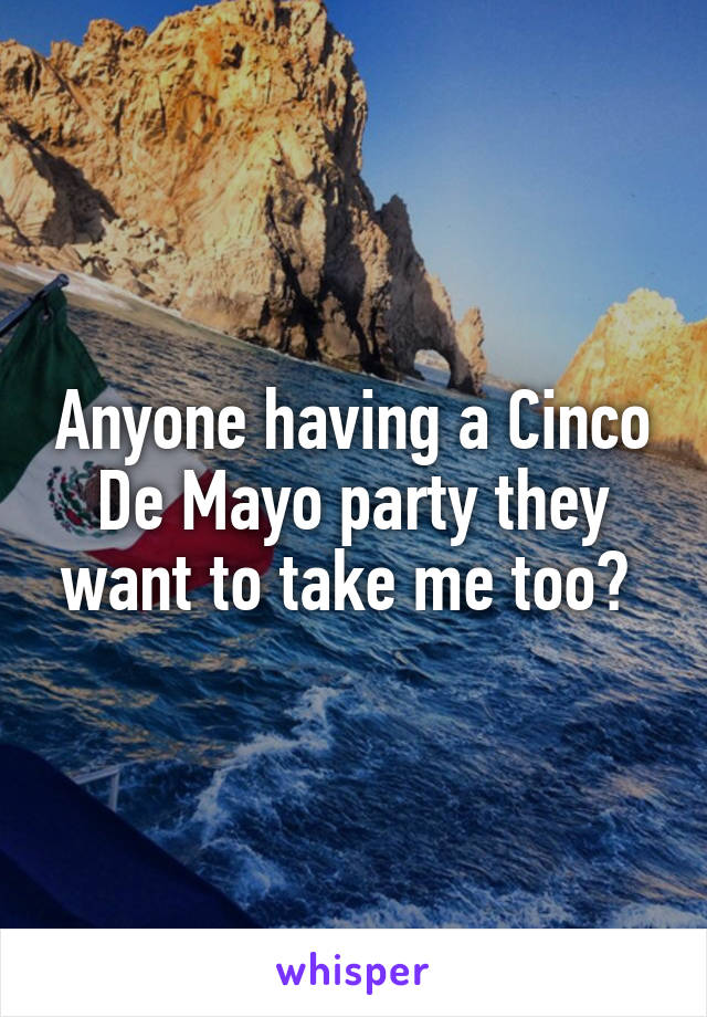 Anyone having a Cinco De Mayo party they want to take me too?