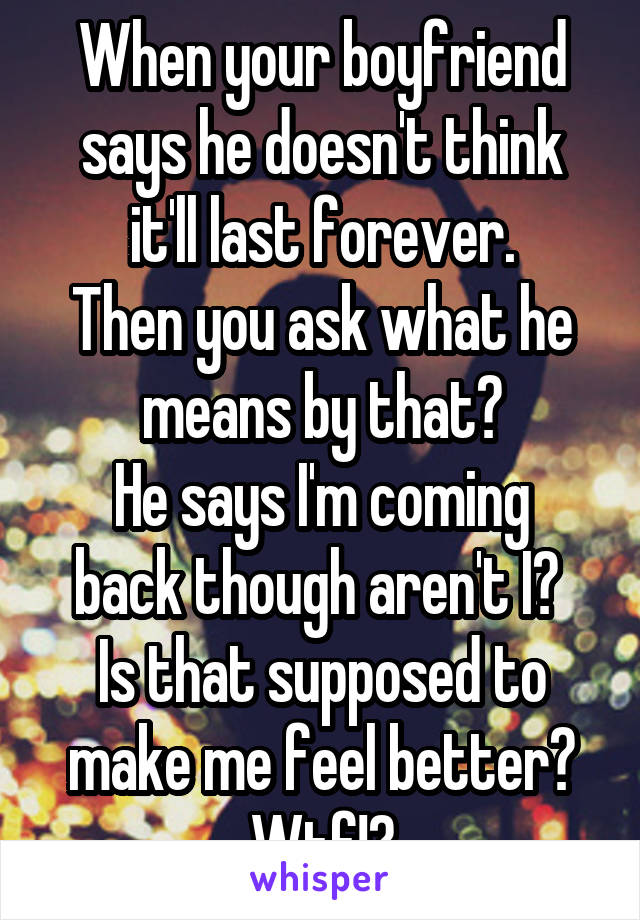 When your boyfriend says he doesn't think it'll last forever. Then you ask what he means by that? He says I'm coming back though aren't I?  Is that supposed to make me feel better? Wtf!?