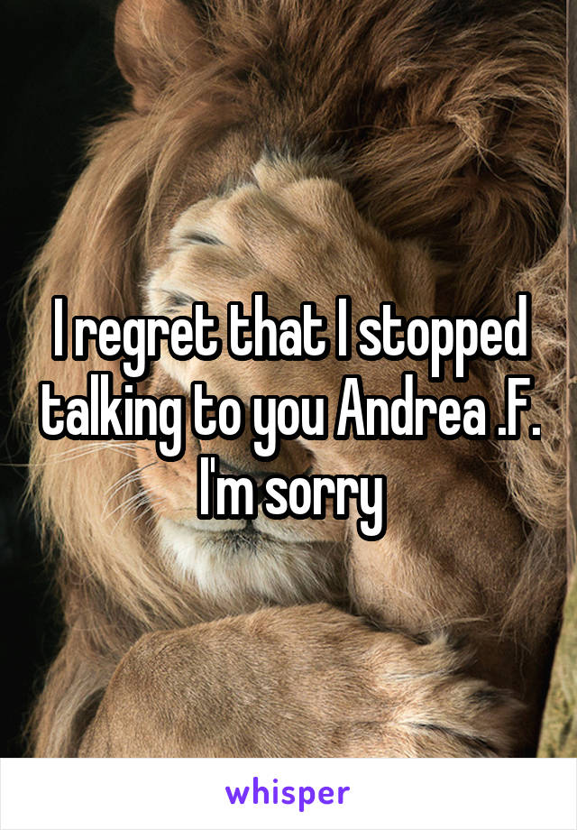 I regret that I stopped talking to you Andrea .F. I'm sorry