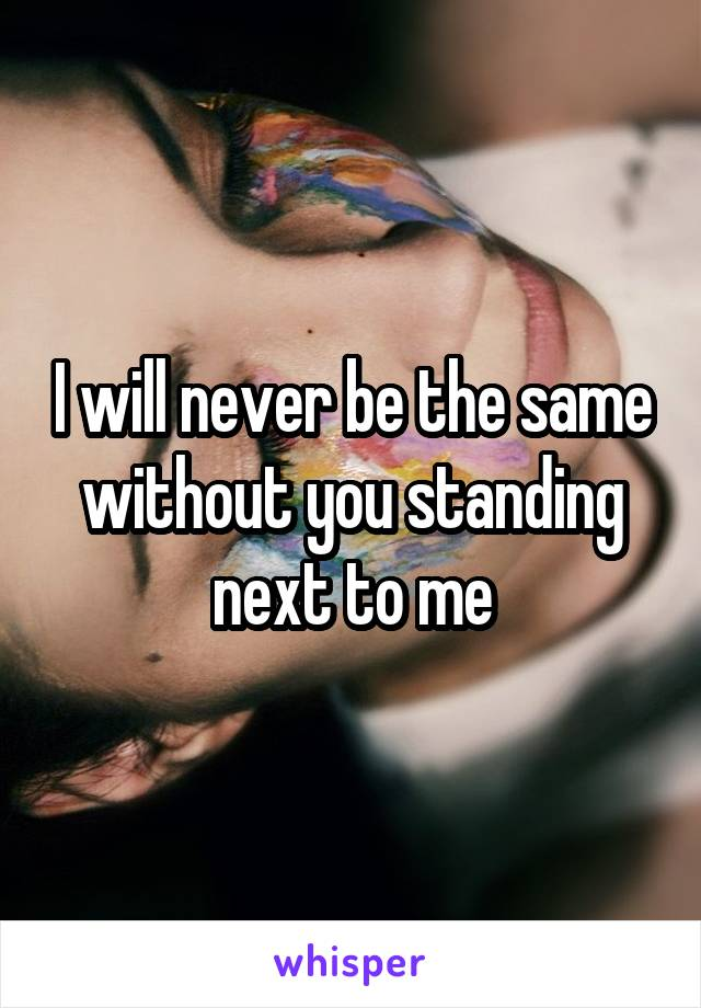 I will never be the same without you standing next to me